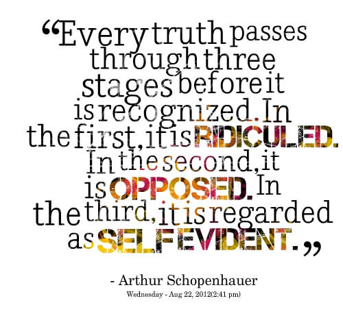 ''everytruth Passes Through Three Stages Before It Is Recognized. In The First, It Is Ridiculed. In The Second, It Is Opposed. In The Third, It Is Regarded As Selfevident''