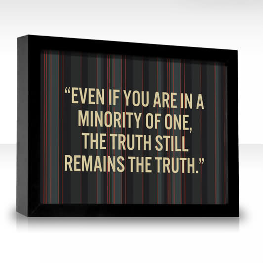 ''even If You Are In A Minority Of One, The Truth Still Remains The Truth''
