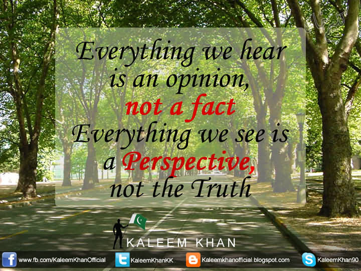 Everything We Hear Is An Opinion, Not A Fact Everything We See Is A Perspective, Not The Truth
