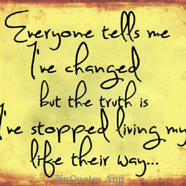 Eveyone Tells Me I've Changed But The Truth Is I've Stopped Living My Life Their Way