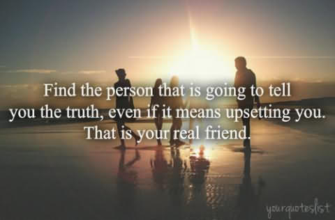 Find The Person That Is Going To Tell You The Truth, Even If It Means Upsetting You,. That Is Your Real Friend