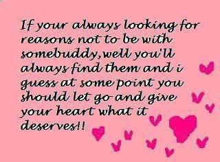 If Your Always Looking For Reason Not To Be With Somebuddy, Well You'll Always Find Them And I Guess At Some Point You Should Let Go And Give Your Heart What It Deserves