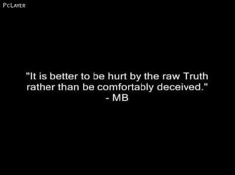 ''it Is Better To Be Hurt By The Raw Truth Rather Than Be Comfortably Deceived''