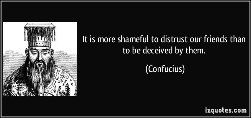 It Is More Shameful To Distrust Our Friends Than To Be Deceived By Them