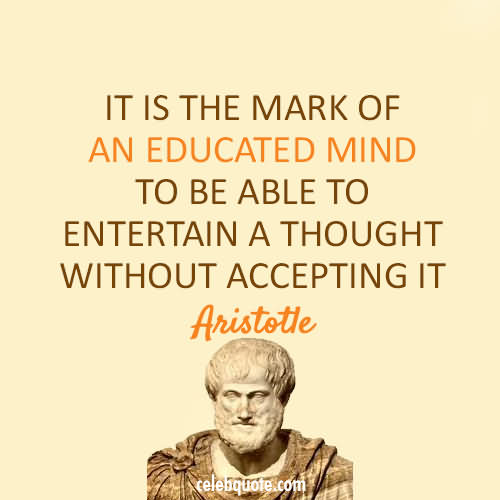 It Is The Mark Of An Educated Mind To Be Able To Entertain A Thought Without Accepting It
