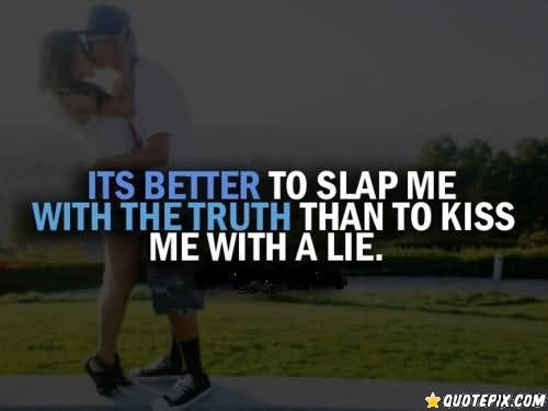Its Better To Slap Me With The Truth Than To Kiss Me With A Lie