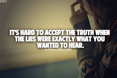 It's Hard To Accept The Truth When The Lies Were Exactly What You Wanted To Hear