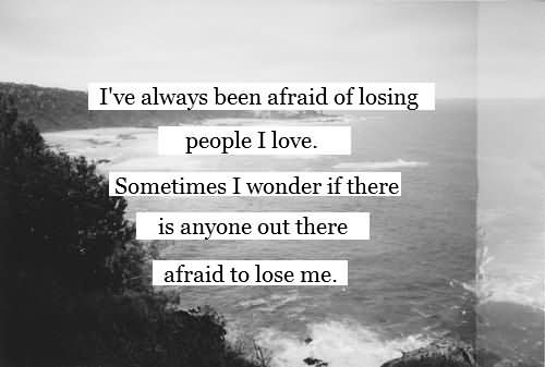 I've Always Been Afraid Of Losing People I Love. Sometimes I Wonder If There Is Anyone Out There Afraid Lose Me