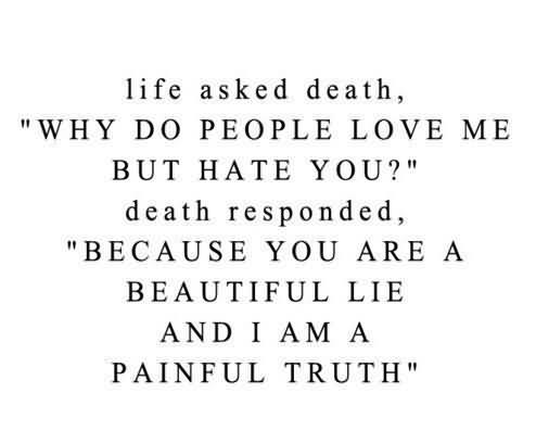 Life Asked Death, ''why Do People Love Me But Hate You!'' Death Responded, ''because You Are A Beautiful Lie And I Am A Painful Truth''