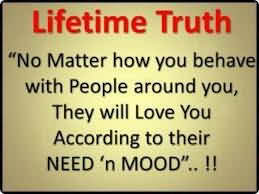 Lifetime Truth ''no Matter How You Behave With People Around You, They Will Love You According To Their Need 'n Mood..!!