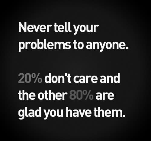 Never Tell Your Problems To Anyone. 20% Don't Care And The Other 80% Are Glad You Quote About Truth