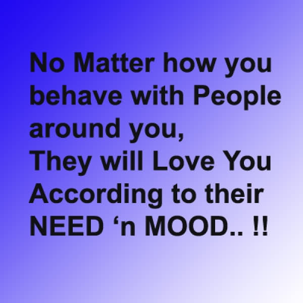 No Matter How You Behave With People Around You, They Will Love You According To Their Need 'n Mood!!