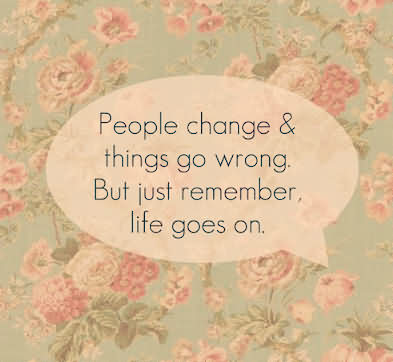 People Change & Things Go Wrong, But Just Remember, Life Goes On