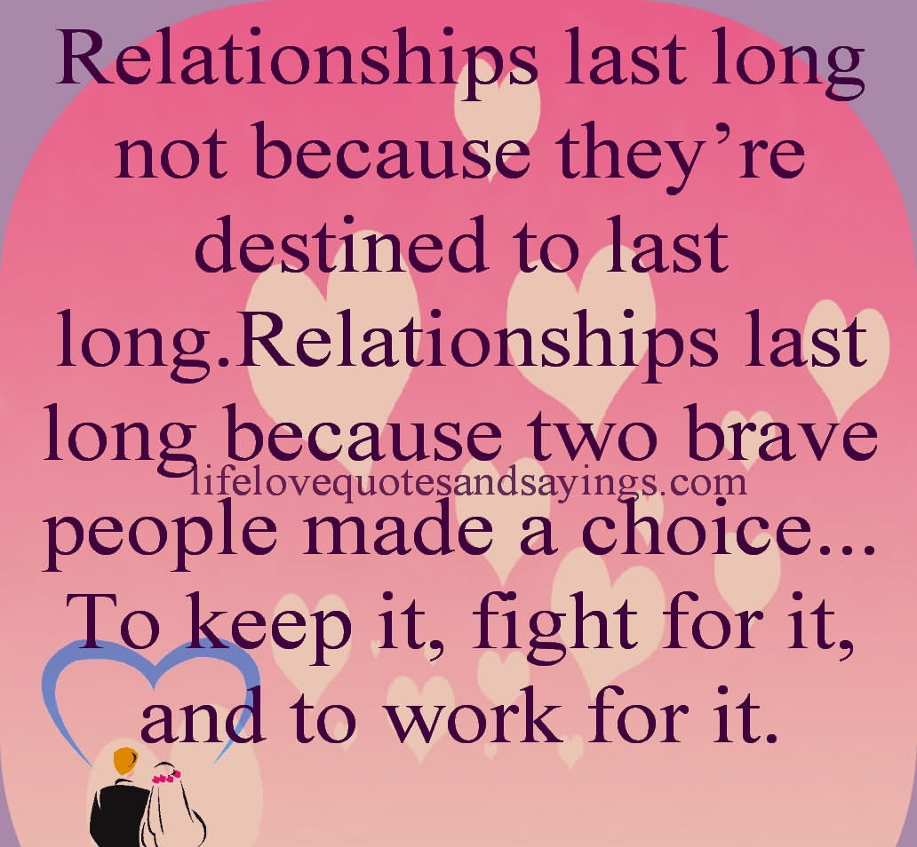 Relationships Last Long Not Because They're Destined To Last Long. Relationships Last Long Because Two Brave People Made A Choice. To Keep It, Fight For It, And To Work For It