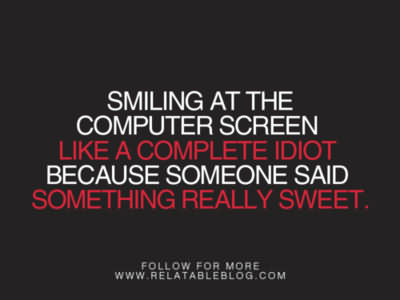 Smiling At The Computer Screen Like A Complete Idiot Because Someone Said Something Really Sweet