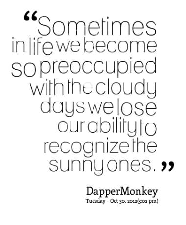 ''sometimes In Life We Become So Preoccupied With The Cloudy Days We Lose Our Ability To Recognize The Sunny Ones''