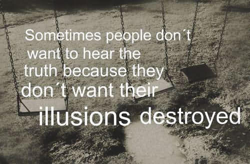 Sometimes People Don't Want To Hear The Truth Because They Don't Want Their Illusions Destroyed