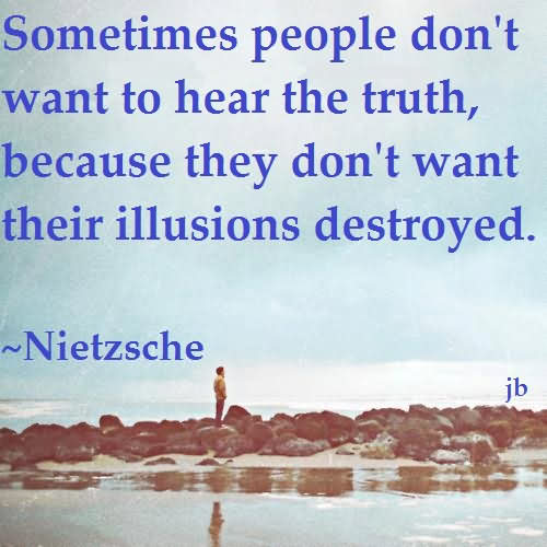 Sometimes People Don't Want To Hear The Truth, Because They Don't Want Their Illusions Destroyed
