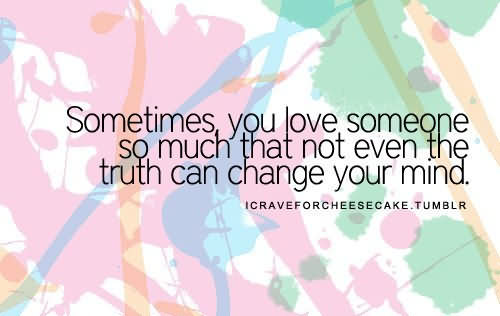 Sometimes, You Love Someone So Much That Not Even The Truth Can Change Your Mind