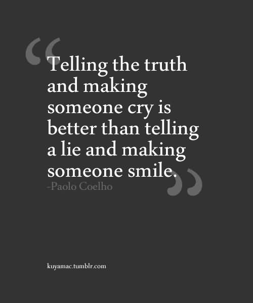''telling The Truth And Making Someone Cry Is Better Than Telling A Lie And Making Someone Smile''