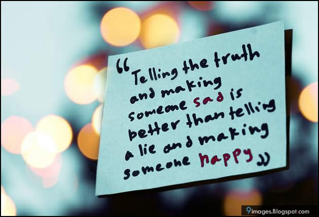 ''telling The Truth And Making Someone Sad Is Better Than Telling A Lie And Making Someone Happy''
