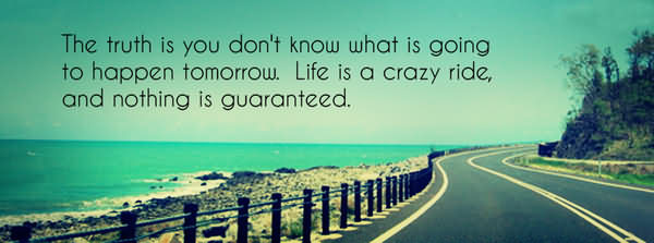 The Truth Is You Don't Know What Is Going To Happen Tomorrow. Life Is A Crazy Ride, And Nothing Is Guranteed