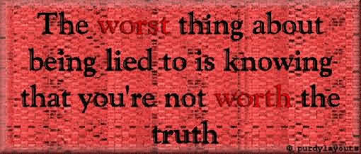 The Worst Thing About Being Lied To Is Knowing That You're Not Worth The Truth
