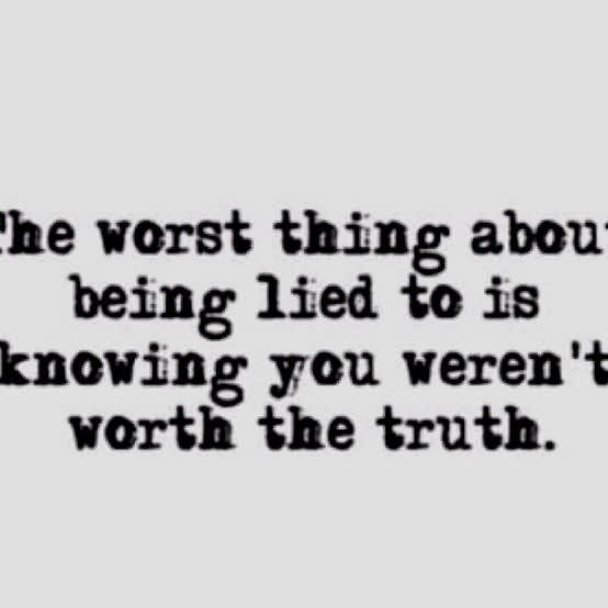 The Worst Thing About Being Lied To Is Knowing You Weren't Worth The Truth