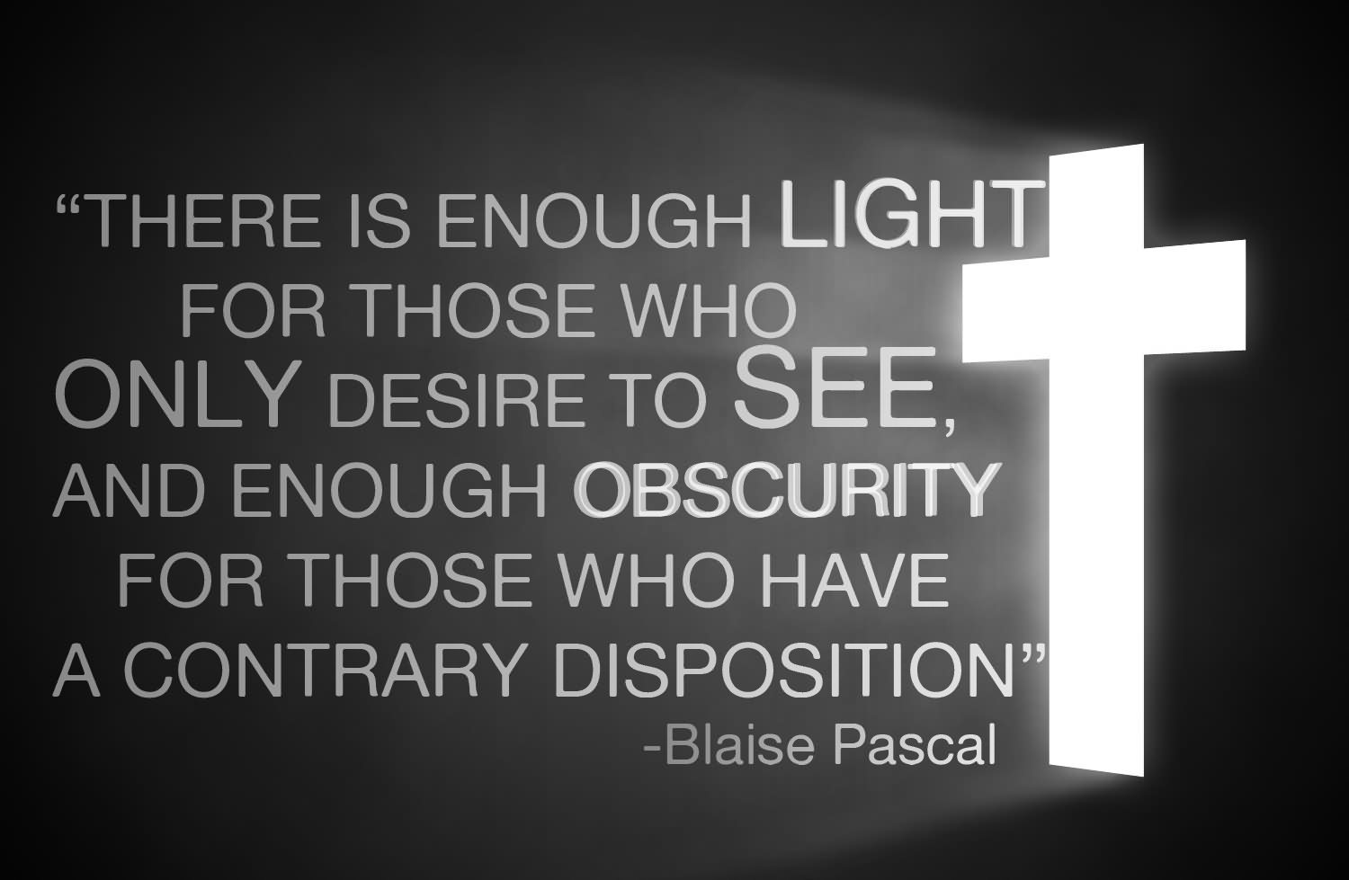 ''there Is Enough Light For Those Who Only Desire To See. And Enough Obscurity For Those Who Have A Contrary Disposition''