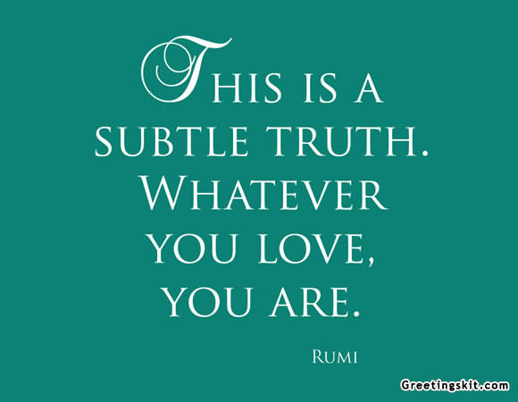 This Is A Subtle Truth. Whatever You Love, You Are