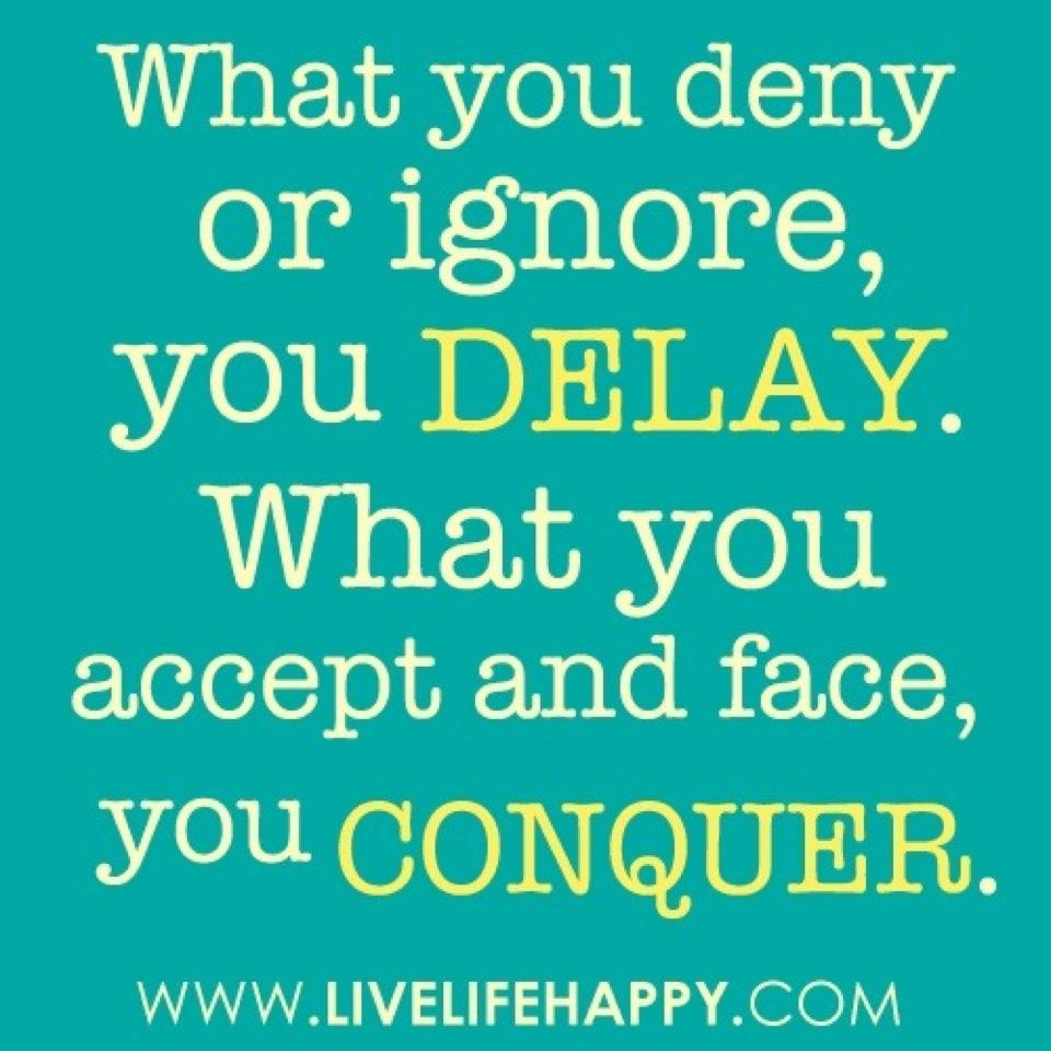 What You Deny Or Ignore, You Delay. What You Accept And Face, You Conquer